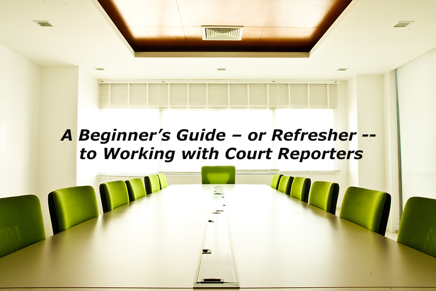 A Beginner's Guide – or Refresher -- to Working with Court Reporters